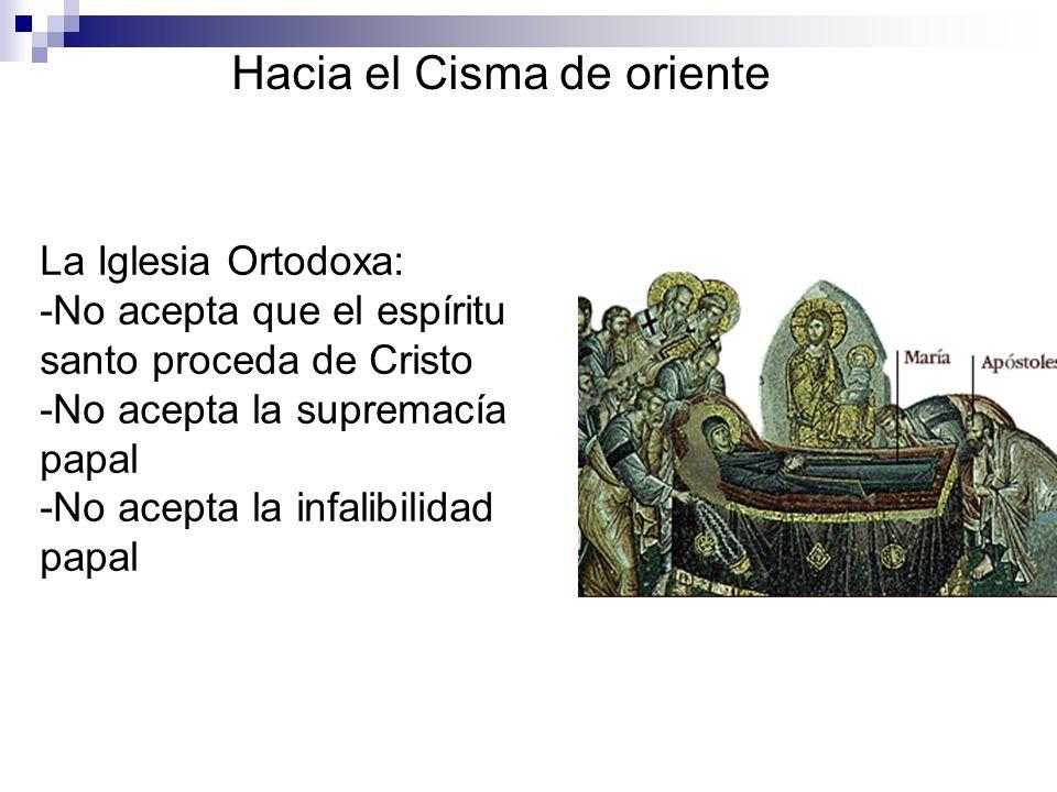 Hacia el Cisma de oriente La Iglesia Ortodoxa: -No acepta que el espíritu santo proceda de Cristo -No acepta la supremacía papal -No acepta la infalib