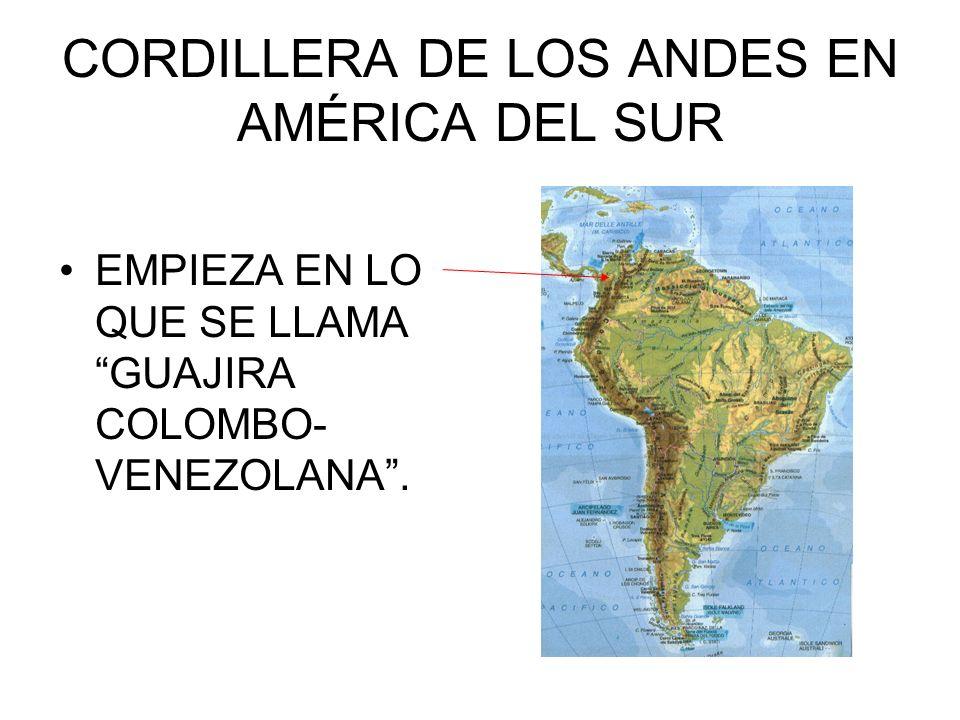 CORDILLERA DE LOS ANDES EN AMÉRICA DEL SUR EMPIEZA EN LO QUE SE LLAMA GUAJIRA COLOMBO- VENEZOLANA.