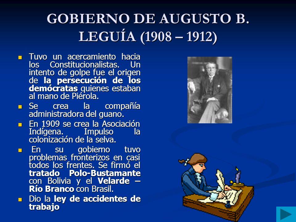 GOBIERNO DE JOSÉ PARDO Y BARRERA (1904 – 1908) Trató de organizar el Estado mediante leyes como el código de comercio. Creó la caja de depósitos y con