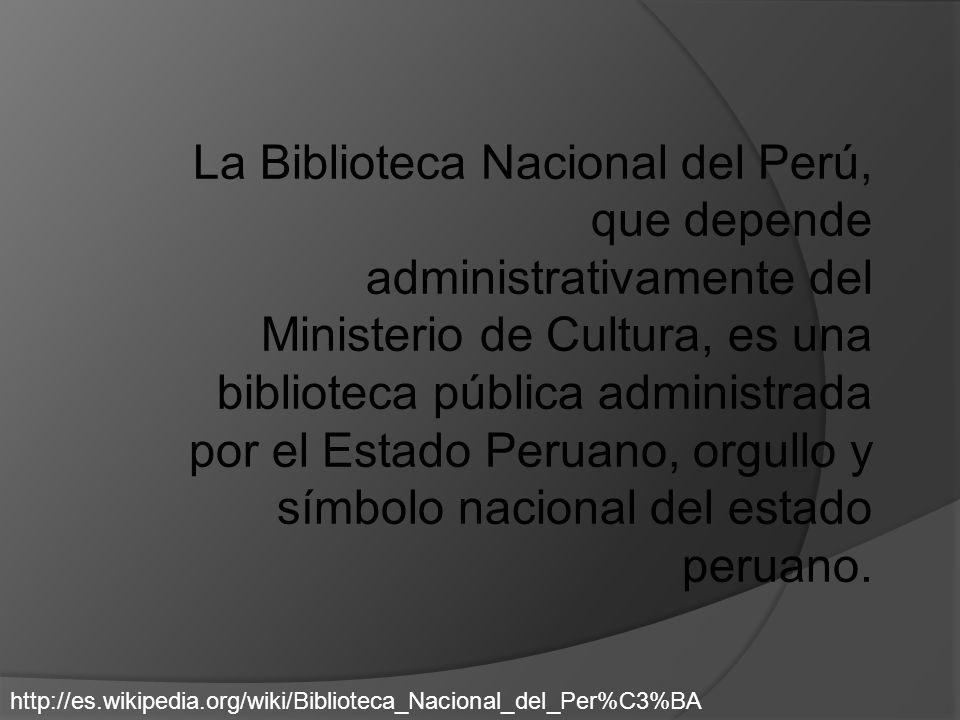 La Biblioteca Nacional del Perú, que depende administrativamente del Ministerio de Cultura, es una biblioteca pública administrada por el Estado Perua