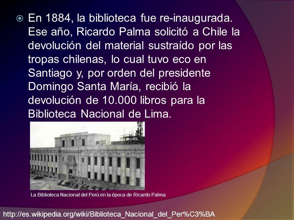 En 1884, la biblioteca fue re-inaugurada. Ese año, Ricardo Palma solicitó a Chile la devolución del material sustraído por las tropas chilenas, lo cua