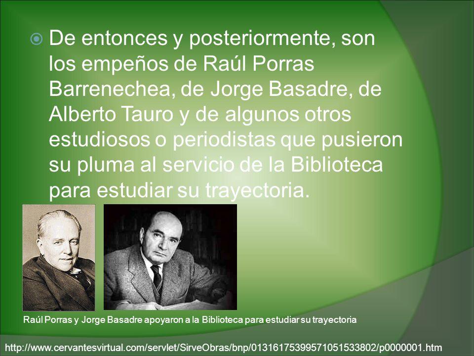 De entonces y posteriormente, son los empeños de Raúl Porras Barrenechea, de Jorge Basadre, de Alberto Tauro y de algunos otros estudiosos o periodist
