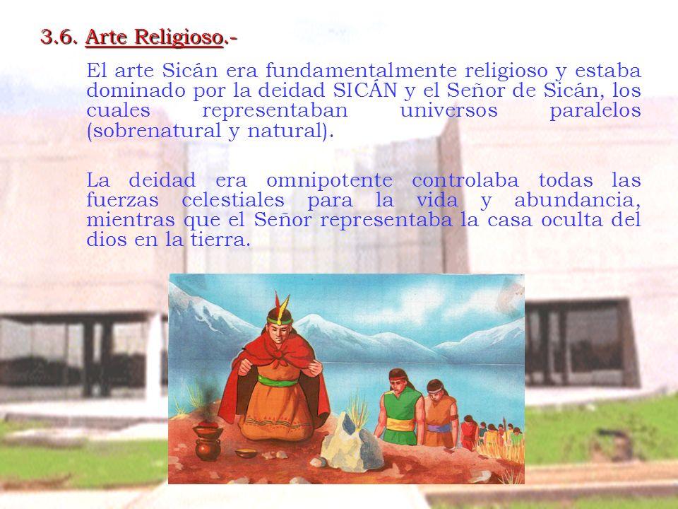 3.6. Arte Religioso.- El arte Sicán era fundamentalmente religioso y estaba dominado por la deidad SICÁN y el Señor de Sicán, los cuales representaban