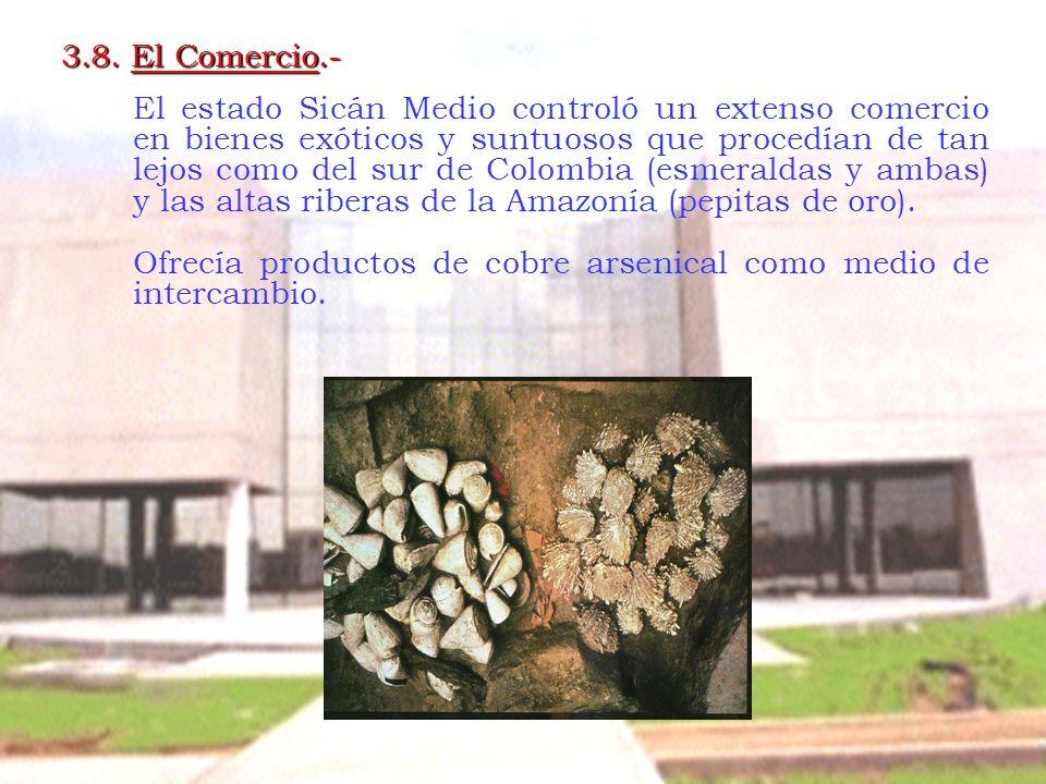 3.8. El Comercio.- El estado Sicán Medio controló un extenso comercio en bienes exóticos y suntuosos que procedían de tan lejos como del sur de Colomb