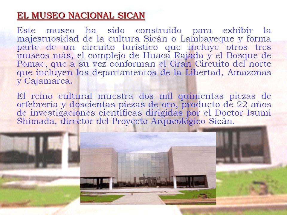 EL MUSEO NACIONAL SICAN Este museo ha sido construido para exhibir la majestuosidad de la cultura Sicán o Lambayeque y forma parte de un circuito turí