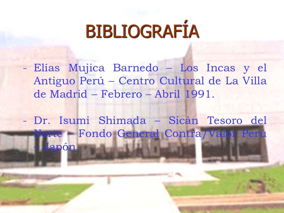 BIBLIOGRAFÍA - -Elías Mujica Barnedo – Los Incas y el Antiguo Perú – Centro Cultural de La Villa de Madrid – Febrero – Abril 1991. - -Dr. Isumi Shimad