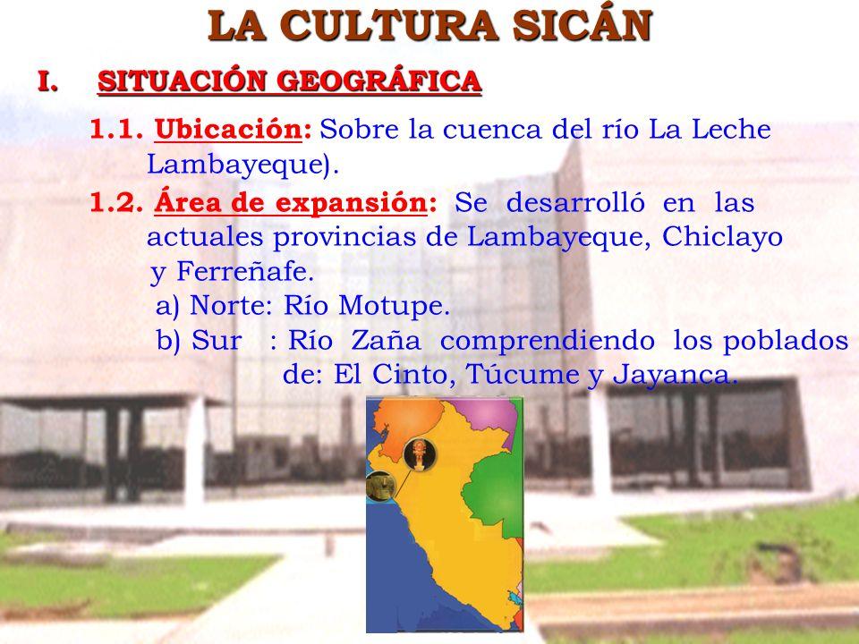 LA CULTURA SICÁN I. SITUACIÓN GEOGRÁFICA 1.1. Ubicación: Sobre la cuenca del río La Leche Lambayeque). 1.2. Área de expansión: Se desarrolló en las ac