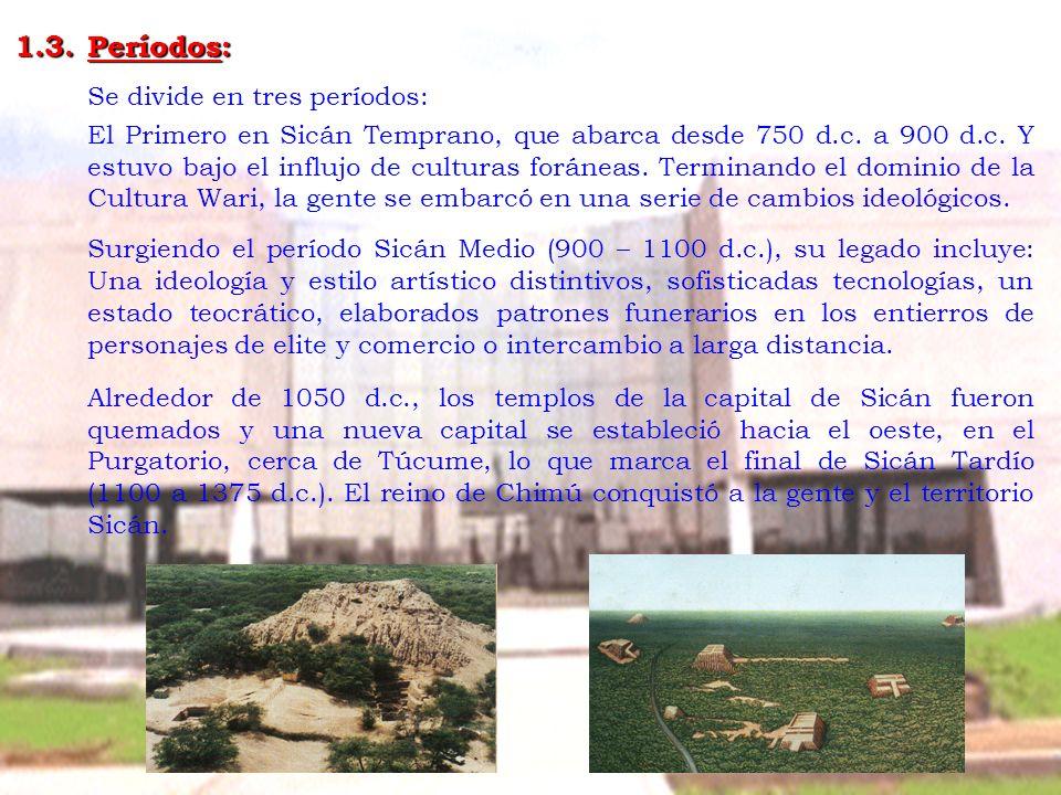 1.3.Períodos: Se divide en tres períodos: El Primero en Sicán Temprano, que abarca desde 750 d.c. a 900 d.c. Y estuvo bajo el influjo de culturas forá
