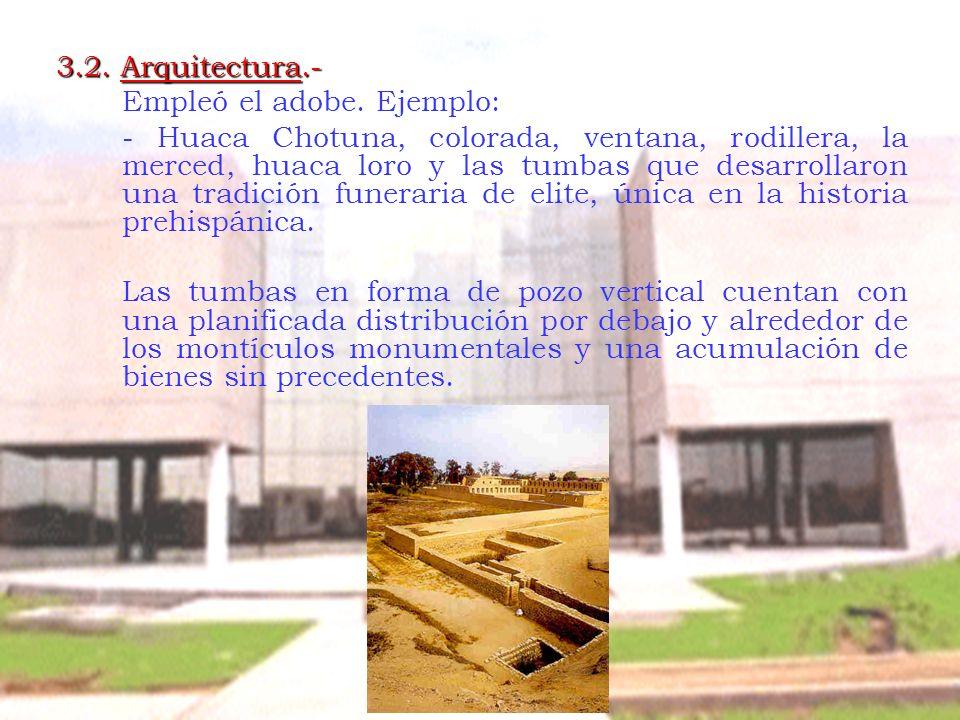3.2. Arquitectura.- Empleó el adobe. Ejemplo: - Huaca Chotuna, colorada, ventana, rodillera, la merced, huaca loro y las tumbas que desarrollaron una