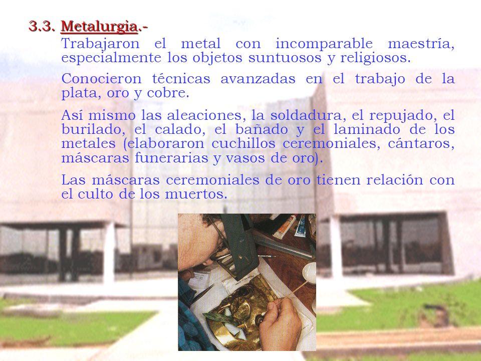 3.3. Metalurgia.- Trabajaron el metal con incomparable maestría, especialmente los objetos suntuosos y religiosos. Conocieron técnicas avanzadas en el