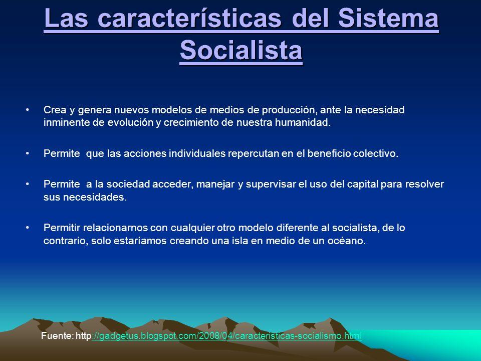 Las características del Sistema Socialista Crea y genera nuevos modelos de medios de producción, ante la necesidad inminente de evolución y crecimient