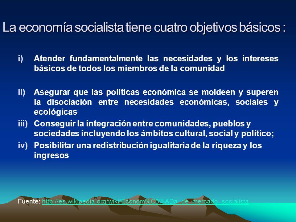 La economía socialista tiene cuatro objetivos básicos : i)Atender fundamentalmente las necesidades y los intereses básicos de todos los miembros de la
