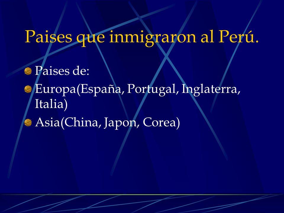 Paises que inmigraron al Perú. Paises de: Europa(España, Portugal, Inglaterra, Italia) Asia(China, Japon, Corea)