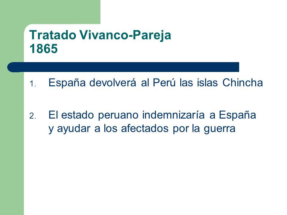 Tratado Vivanco-Pareja 1865 1. España devolverá al Perú las islas Chincha 2. El estado peruano indemnizaría a España y ayudar a los afectados por la g