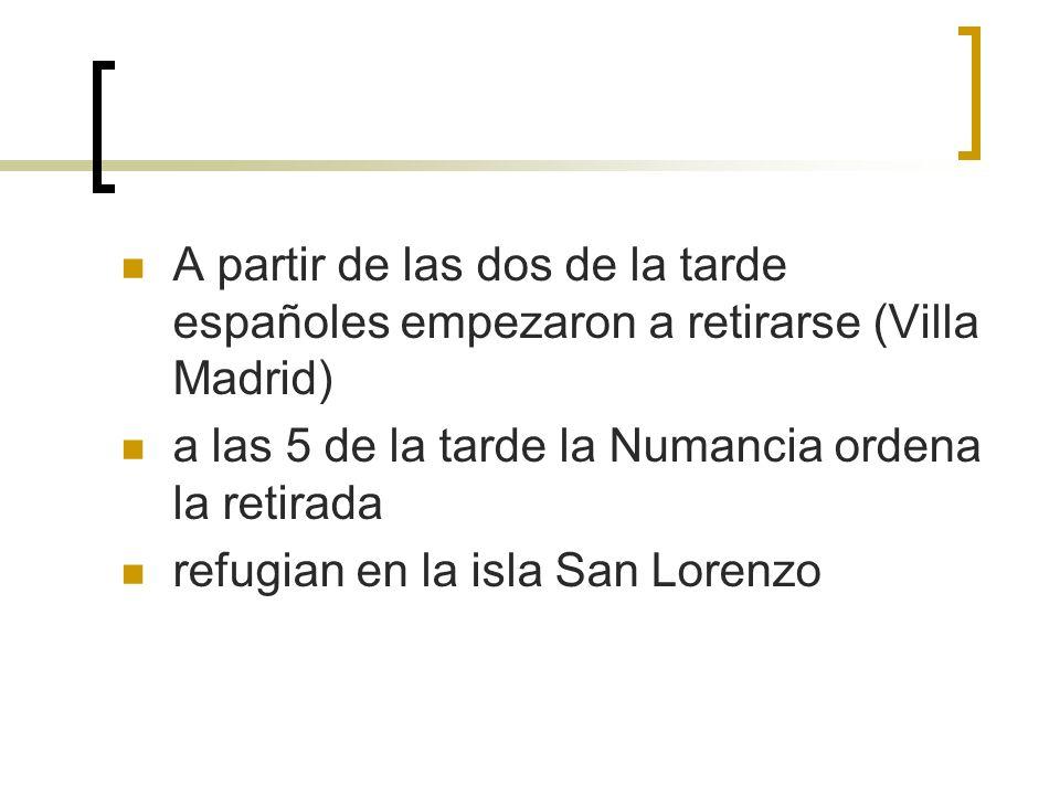 A partir de las dos de la tarde españoles empezaron a retirarse (Villa Madrid) a las 5 de la tarde la Numancia ordena la retirada refugian en la isla