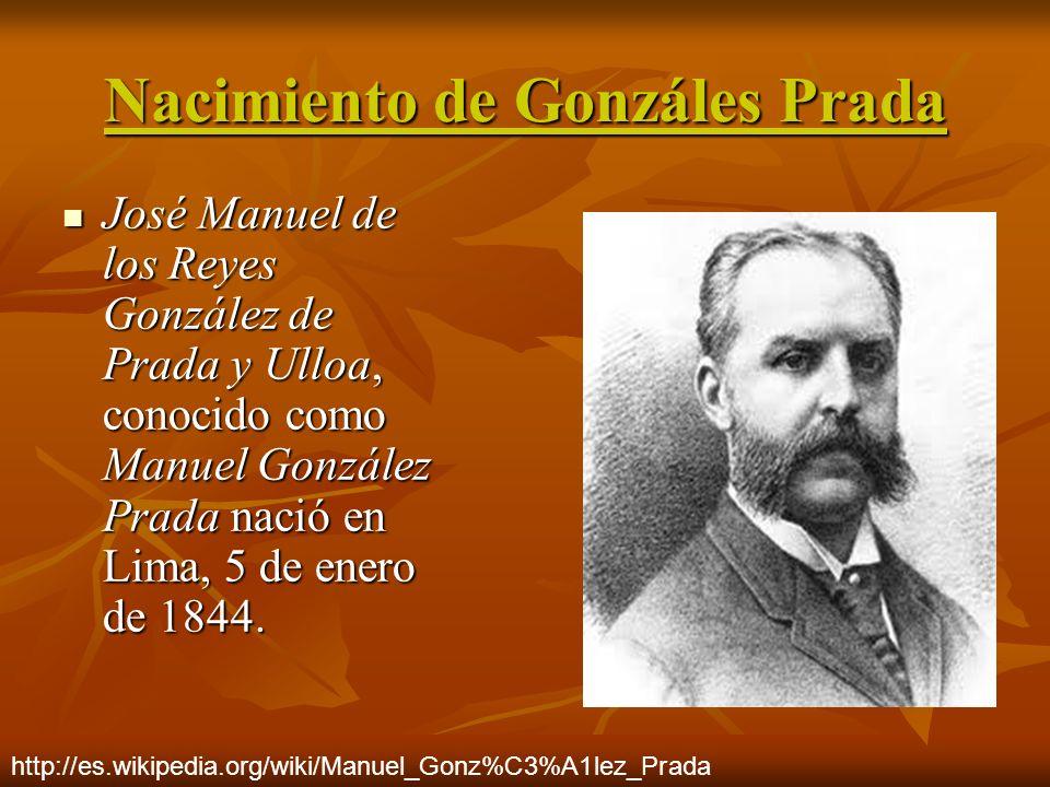 Nacimiento de Gonzáles Prada José Manuel de los Reyes González de Prada y Ulloa, conocido como Manuel González Prada nació en Lima, 5 de enero de 1844