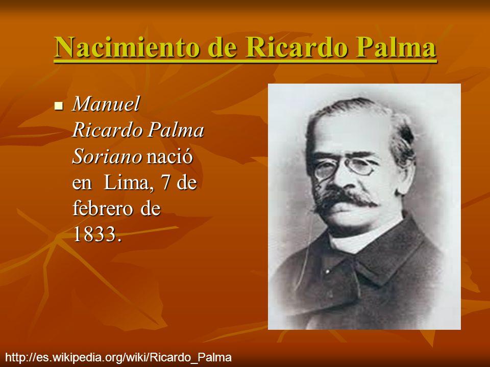 Nacimiento de Ricardo Palma Manuel Ricardo Palma Soriano nació en Lima, 7 de febrero de 1833. Manuel Ricardo Palma Soriano nació en Lima, 7 de febrero