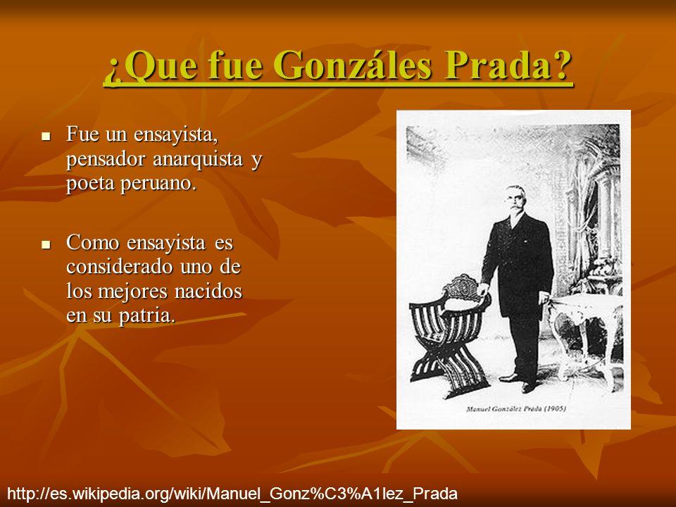 ¿Que fue Gonzáles Prada? Fue un ensayista, pensador anarquista y poeta peruano. Fue un ensayista, pensador anarquista y poeta peruano. Como ensayista