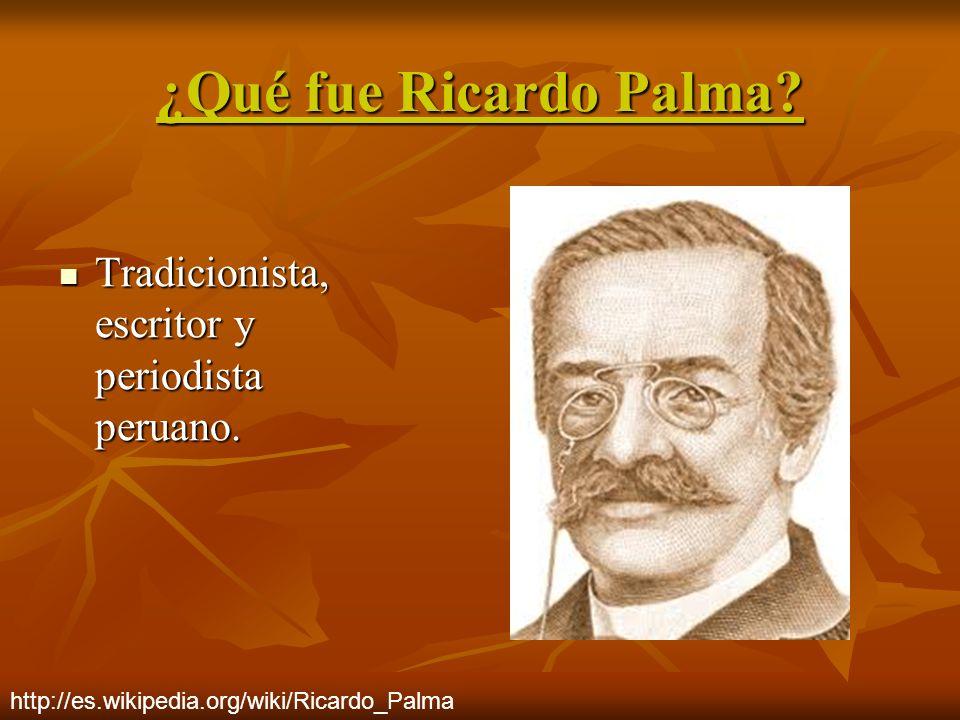 ¿Qué fue Ricardo Palma? Tradicionista, escritor y periodista peruano. Tradicionista, escritor y periodista peruano. http://es.wikipedia.org/wiki/Ricar