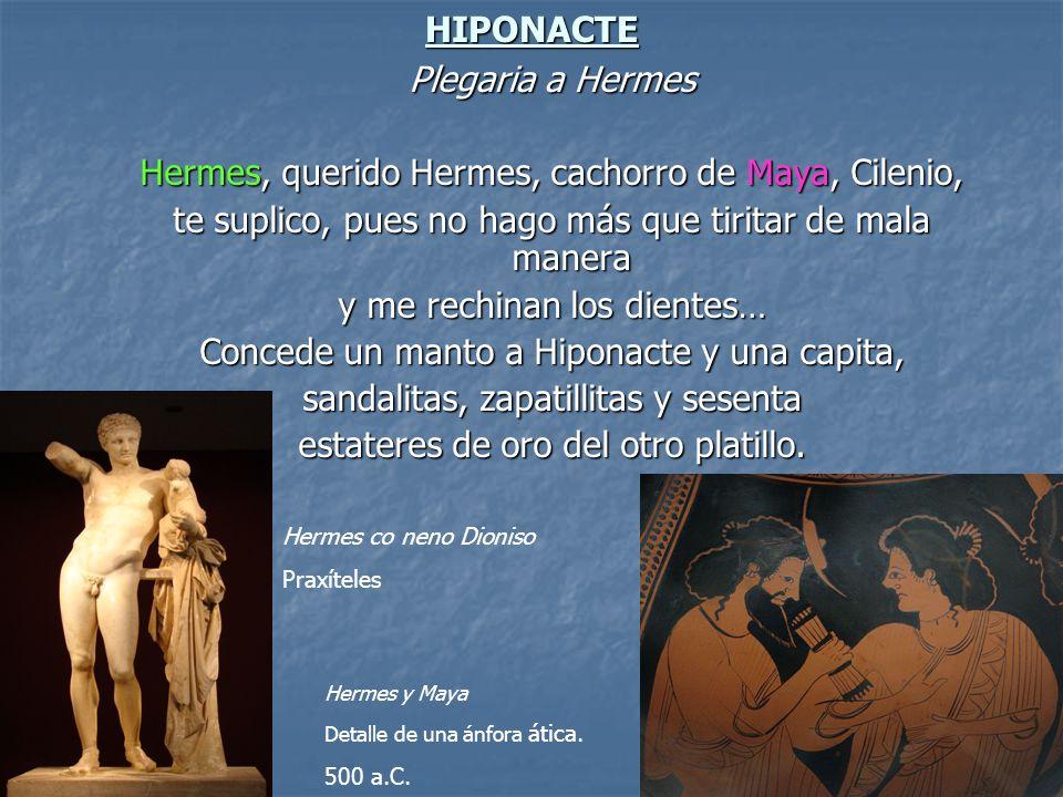 HIPONACTE Plegaria a Hermes Hermes, querido Hermes, cachorro de Maya, Cilenio, te suplico, pues no hago más que tiritar de mala manera y me rechinan l