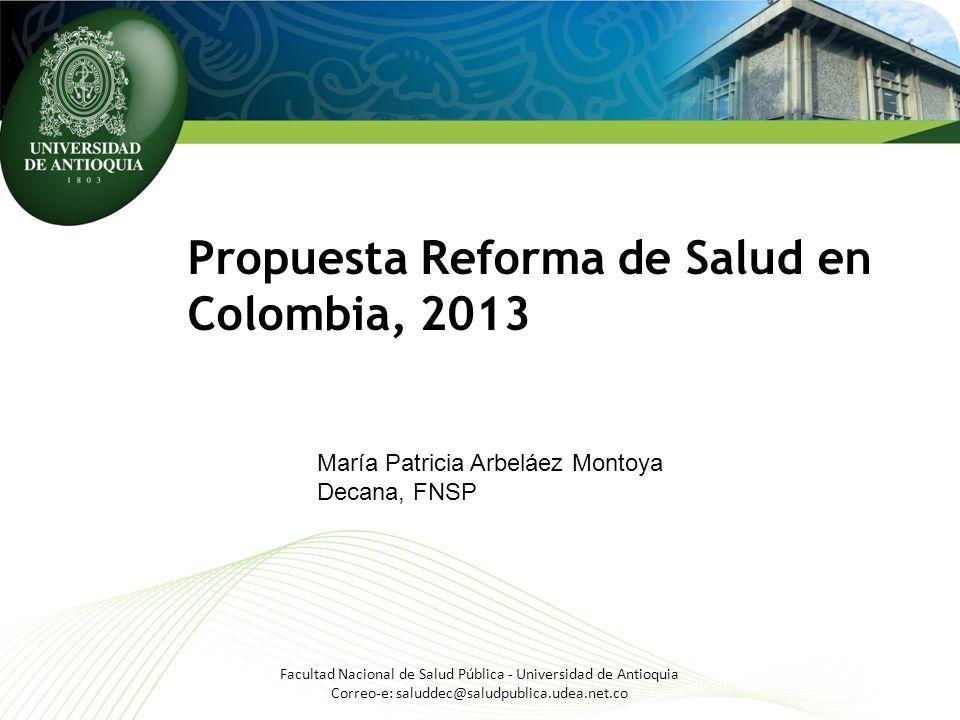 Propuesta Reforma de Salud en Colombia, 2013 Facultad Nacional de Salud Pública - Universidad de Antioquia Correo-e: saluddec@saludpublica.udea.net.co