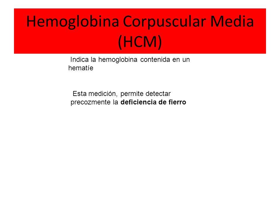 Hemoglobina Corpuscular Media (HCM) Indica la hemoglobina contenida en un hematíe Esta medición, permite detectar precozmente la deficiencia de fierro