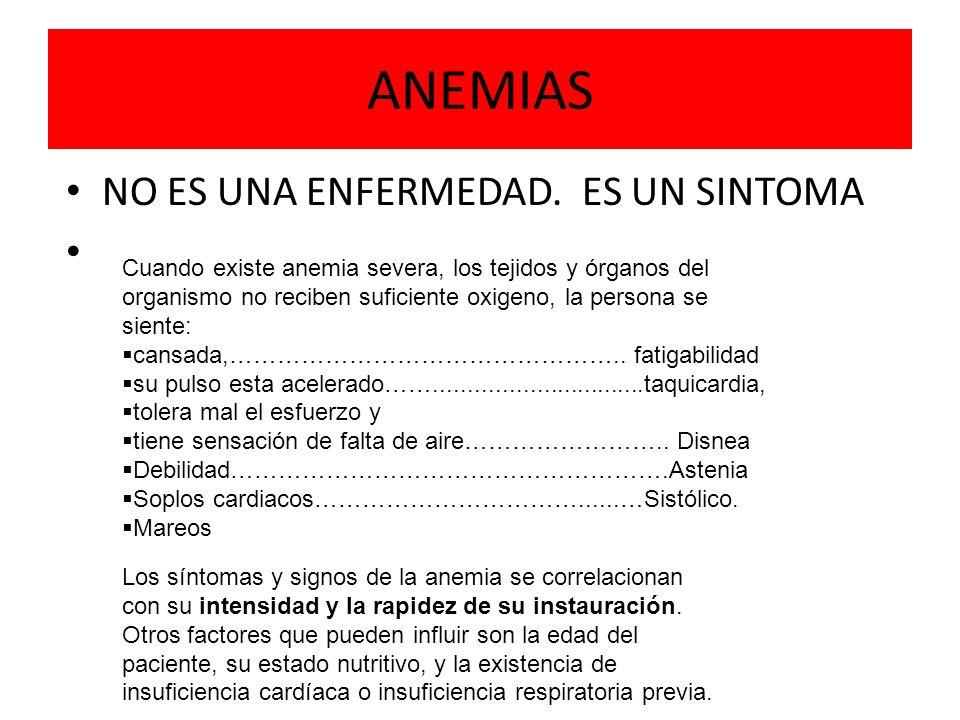 NO ES UNA ENFERMEDAD. ES UN SINTOMA Cuando existe anemia severa, los tejidos y órganos del organismo no reciben suficiente oxigeno, la persona se sien