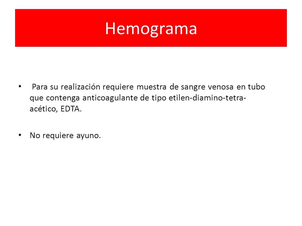 Hemograma Para su realización requiere muestra de sangre venosa en tubo que contenga anticoagulante de tipo etilen-diamino-tetra- acético, EDTA. No re