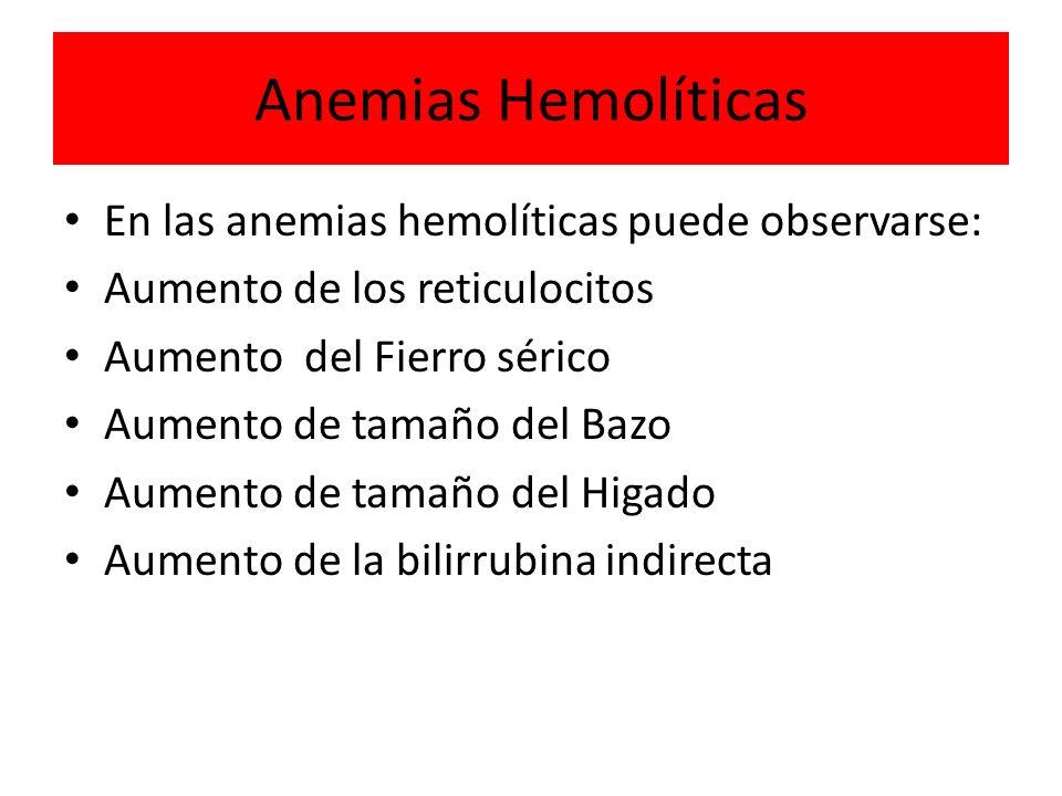 Anemias Hemolíticas En las anemias hemolíticas puede observarse: Aumento de los reticulocitos Aumento del Fierro sérico Aumento de tamaño del Bazo Aum