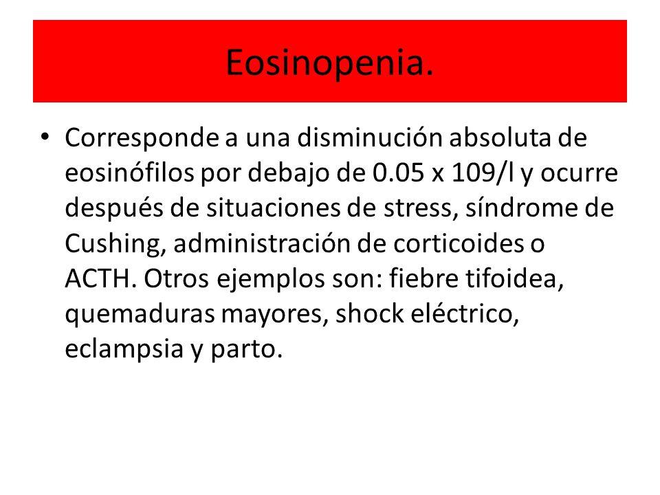 Eosinopenia. Corresponde a una disminución absoluta de eosinófilos por debajo de 0.05 x 109/l y ocurre después de situaciones de stress, síndrome de C