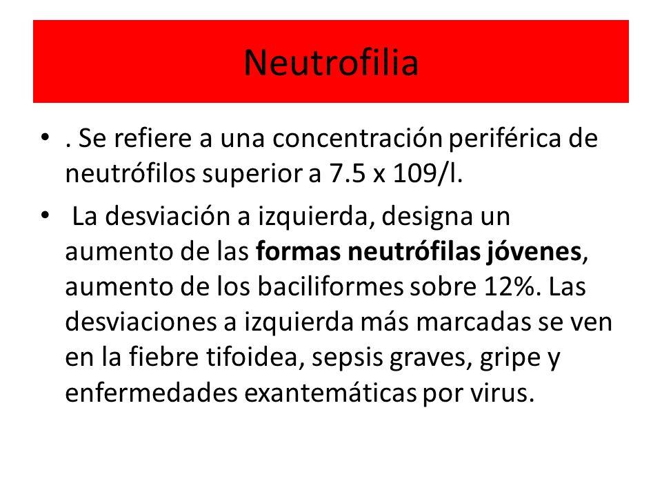 Neutrofilia. Se refiere a una concentración periférica de neutrófilos superior a 7.5 x 109/l. La desviación a izquierda, designa un aumento de las for