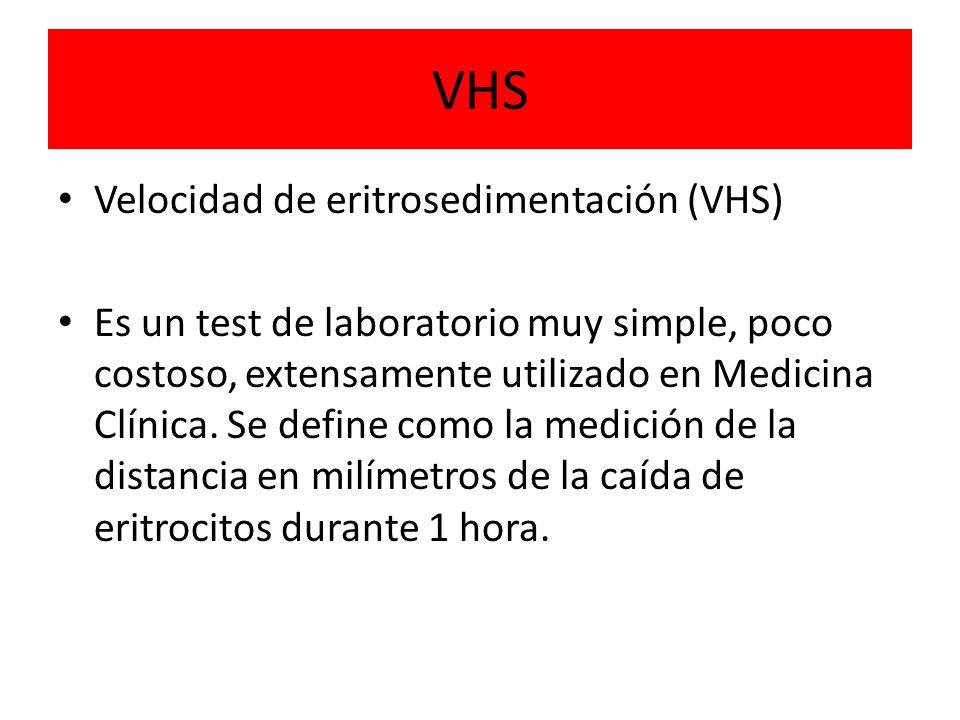 VHS Velocidad de eritrosedimentación (VHS) Es un test de laboratorio muy simple, poco costoso, extensamente utilizado en Medicina Clínica. Se define c