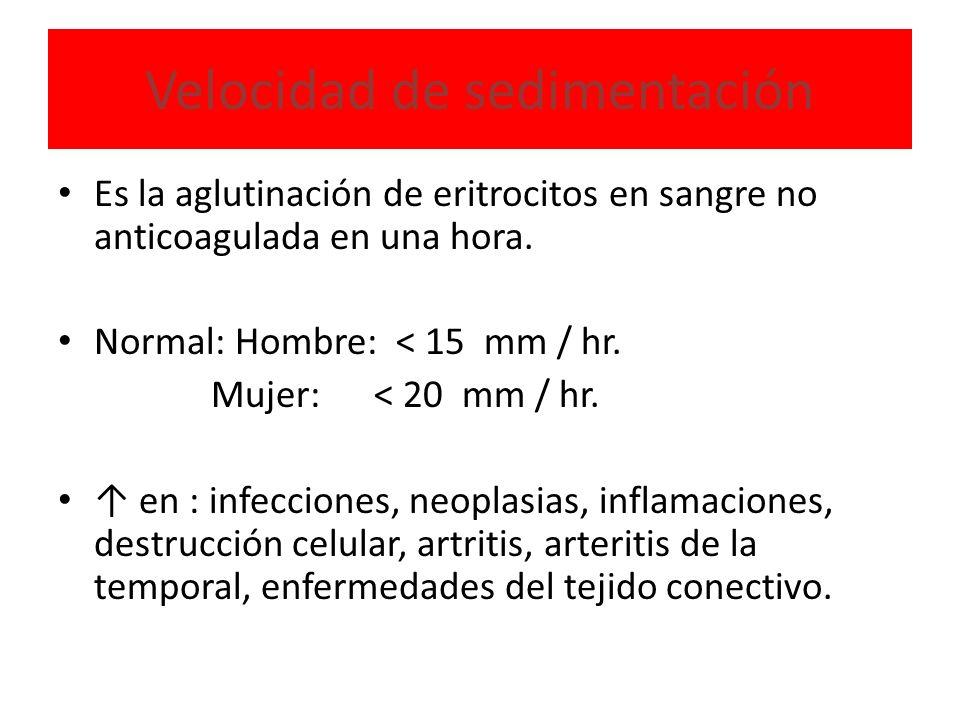 Velocidad de sedimentación Es la aglutinación de eritrocitos en sangre no anticoagulada en una hora. Normal: Hombre: < 15 mm / hr. Mujer: < 20 mm / hr
