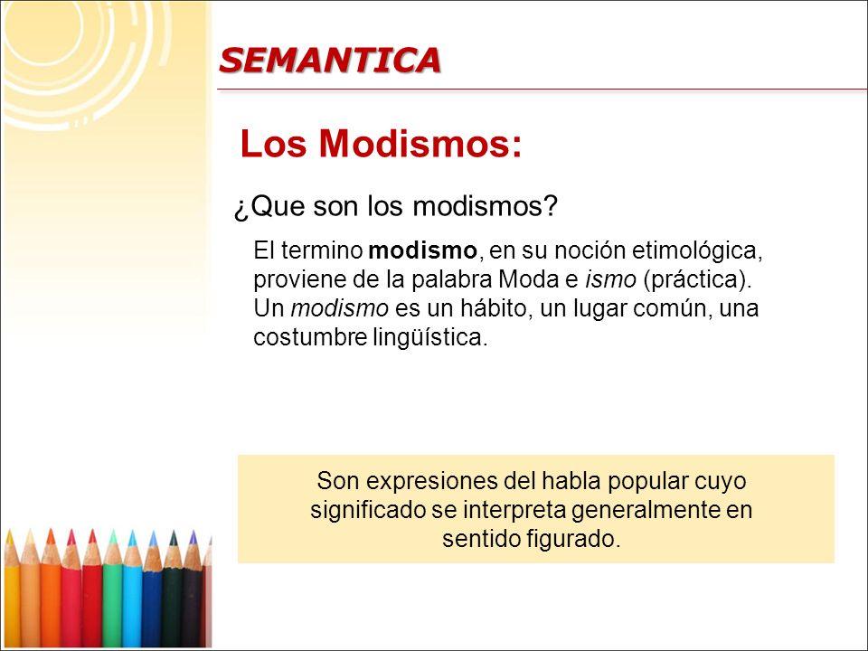 SEMANTICA Los Modismos: ¿Que son los modismos? El termino modismo, en su noción etimológica, proviene de la palabra Moda e ismo (práctica). Un modismo