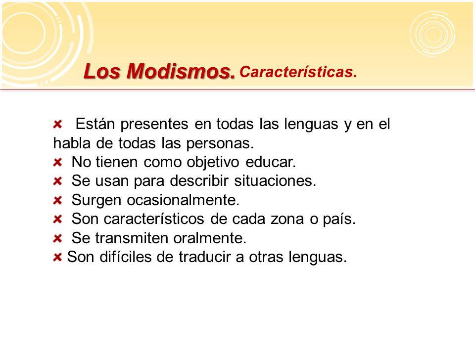 Los Modismos. Características. Están presentes en todas las lenguas y en el habla de todas las personas. No tienen como objetivo educar. Se usan para