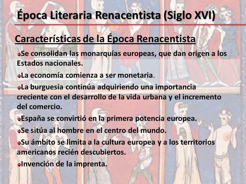 Características de la Época Renacentista Época Literaria Renacentista (Siglo XVI) Se consolidan las monarquías europeas, que dan origen a los Estados
