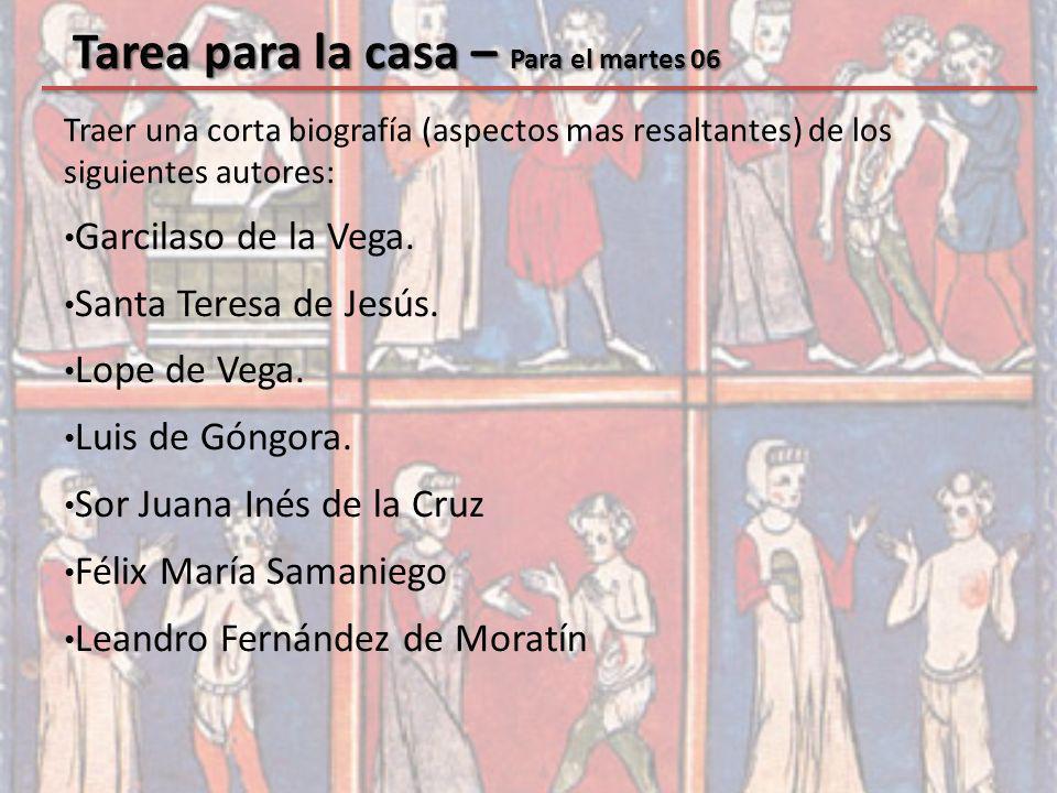 Tarea para la casa – Para el martes 06 Traer una corta biografía (aspectos mas resaltantes) de los siguientes autores: Garcilaso de la Vega. Santa Ter
