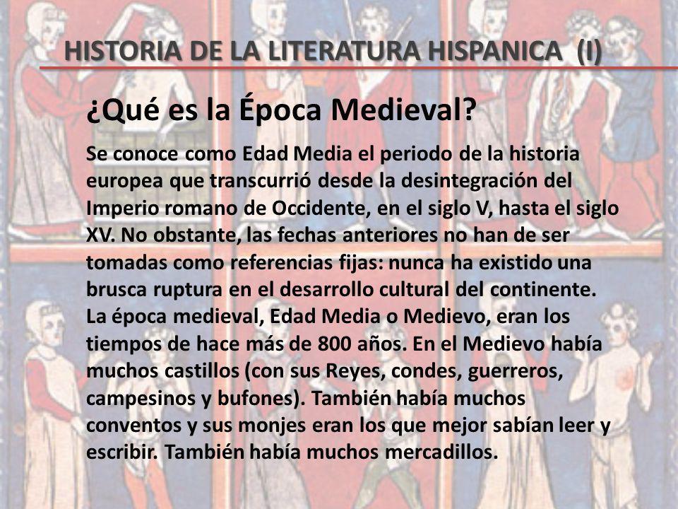 HISTORIA DE LA LITERATURA HISPANICA (I) ¿Qué es la Época Medieval? Se conoce como Edad Media el periodo de la historia europea que transcurrió desde l
