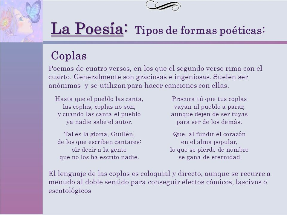 La Poesia: La Poesía: Tipos de formas poéticas: Coplas Poemas de cuatro versos, en los que el segundo verso rima con el cuarto. Generalmente son graci