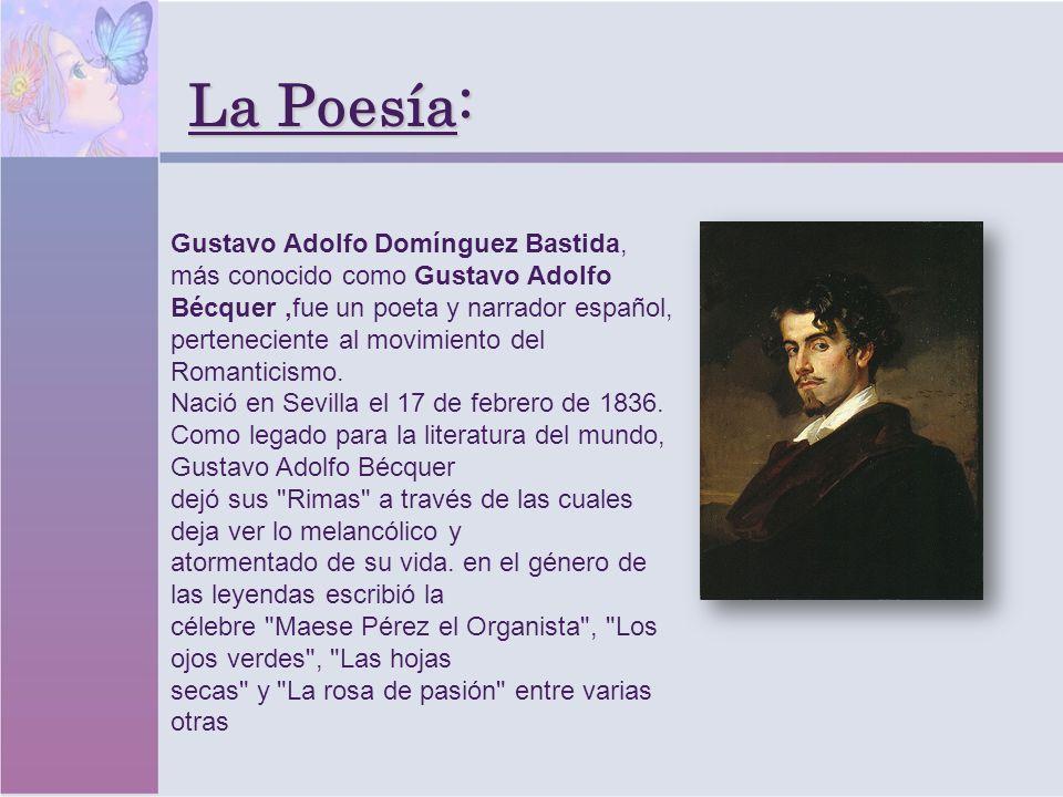 La Poesía: Gustavo Adolfo Domínguez Bastida, más conocido como Gustavo Adolfo Bécquer,fue un poeta y narrador español, perteneciente al movimiento del