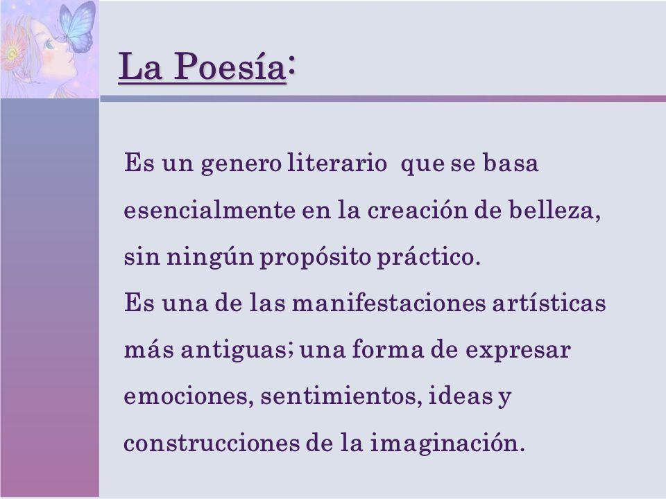 La Poesía: Es un genero literario que se basa esencialmente en la creación de belleza, sin ningún propósito práctico. Es una de las manifestaciones ar