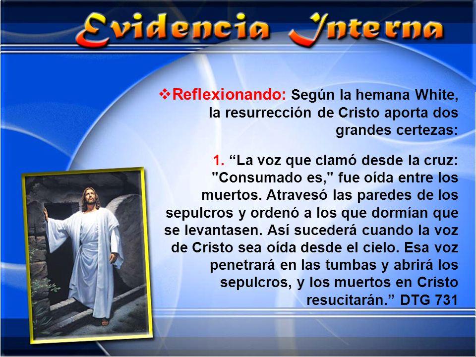 Reflexionando: Según la hemana White, la resurrección de Cristo aporta dos grandes certezas: 1. La voz que clamó desde la cruz: