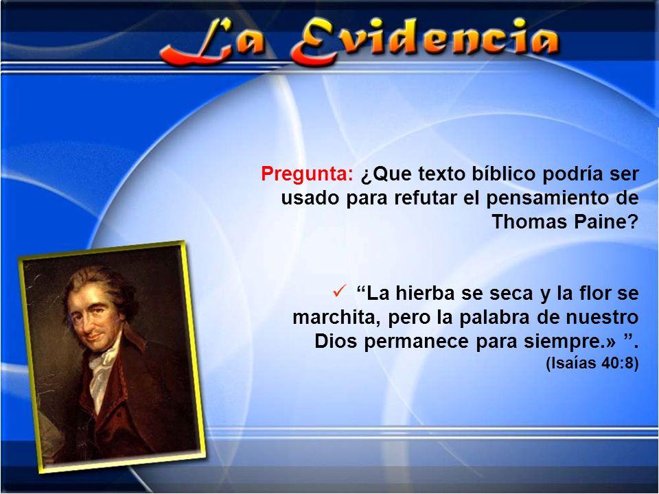 Pregunta: ¿Que texto bíblico podría ser usado para refutar el pensamiento de Thomas Paine? La hierba se seca y la flor se marchita, pero la palabra de