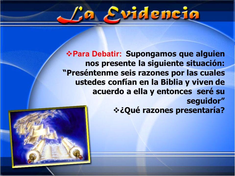 Para Debatir: Supongamos que alguien nos presente la siguiente situación: Preséntenme seis razones por las cuales ustedes confían en la Biblia y viven