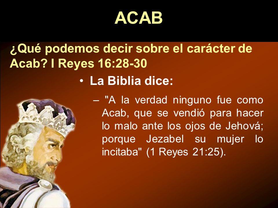 ¿Qué podemos decir sobre el carácter de Acab? I Reyes 16:28-30 La Biblia dice: –