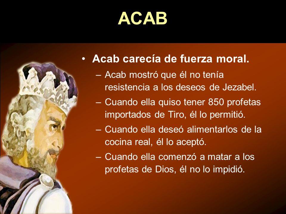 Acab carecía de fuerza moral. –Acab mostró que él no tenía resistencia a los deseos de Jezabel. –Cuando ella quiso tener 850 profetas importados de Ti