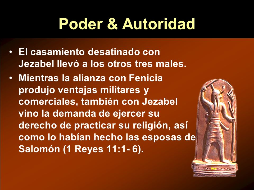 Poder & Autoridad El casamiento desatinado con Jezabel llevó a los otros tres males. Mientras la alianza con Fenicia produjo ventajas militares y come