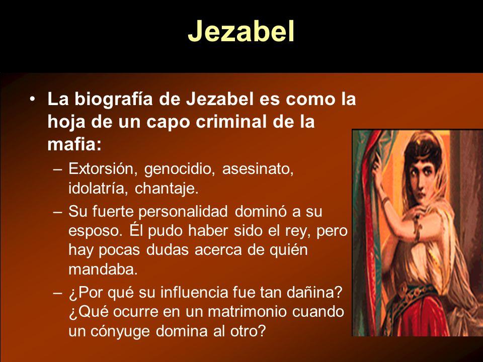 Jezabel La biografía de Jezabel es como la hoja de un capo criminal de la mafia: –Extorsión, genocidio, asesinato, idolatría, chantaje. –Su fuerte per