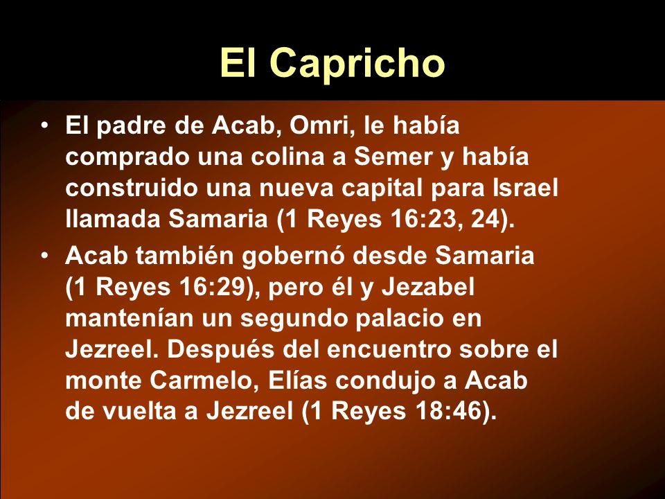 El Capricho El padre de Acab, Omri, le había comprado una colina a Semer y había construido una nueva capital para Israel llamada Samaria (1 Reyes 16:
