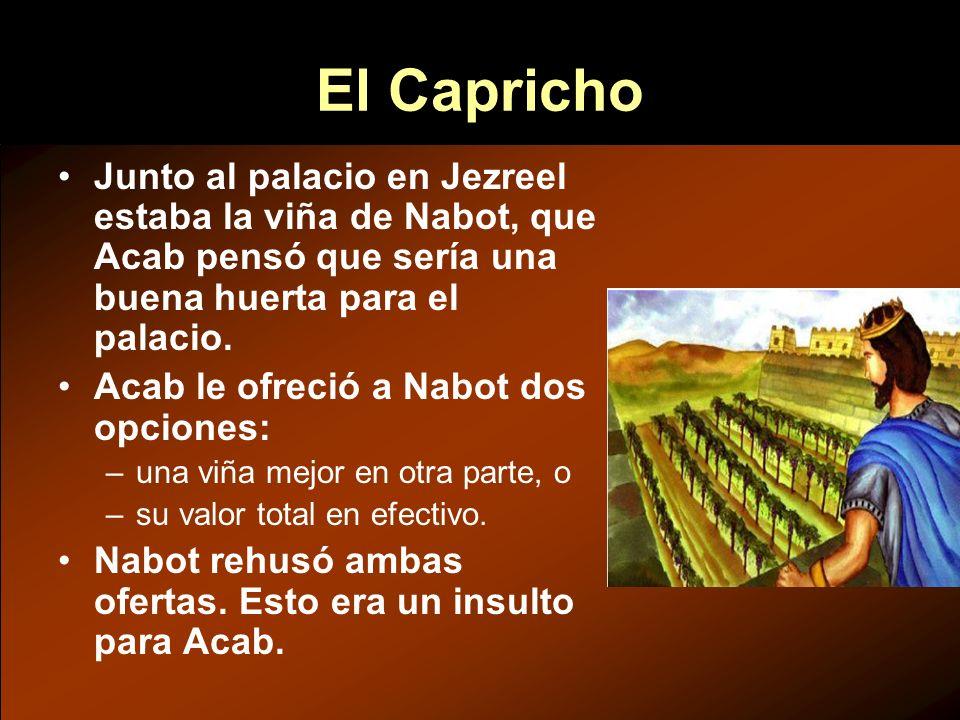 Junto al palacio en Jezreel estaba la viña de Nabot, que Acab pensó que sería una buena huerta para el palacio. Acab le ofreció a Nabot dos opciones: